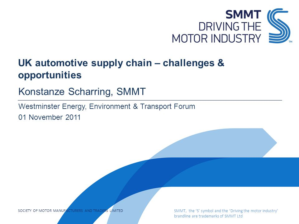 SOCIETY OF MOTOR MANUFACTURERS AND TRADERS LIMITED SMMT, the 'S' symbol and the 'Driving the motor industry' brandline are trademarks of SMMT Ltd UK automotive supply chain – challenges & opportunities Konstanze Scharring, SMMT Westminster Energy, Environment & Transport Forum 01 November 2011