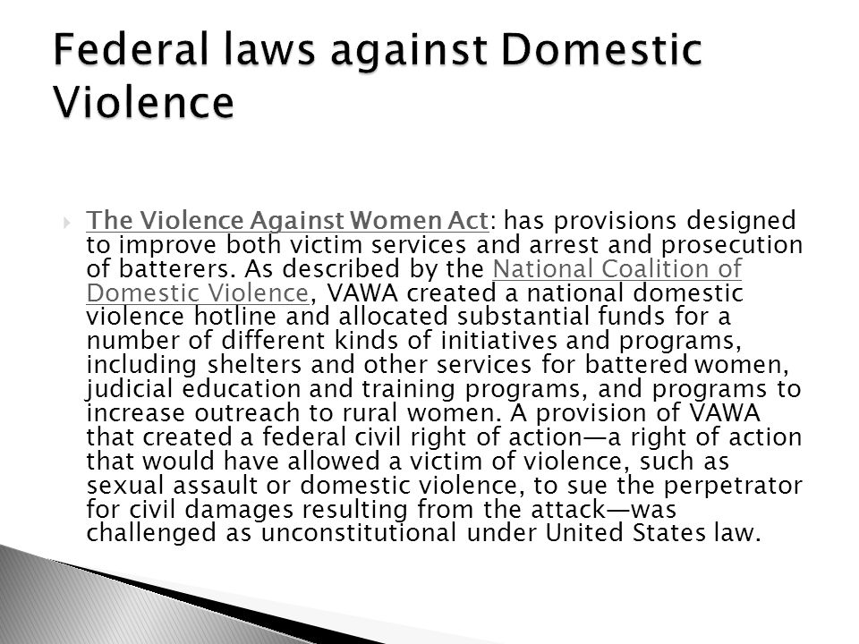 The Violence Against Women Act: has provisions designed to improve both victim services and arrest and prosecution of batterers.