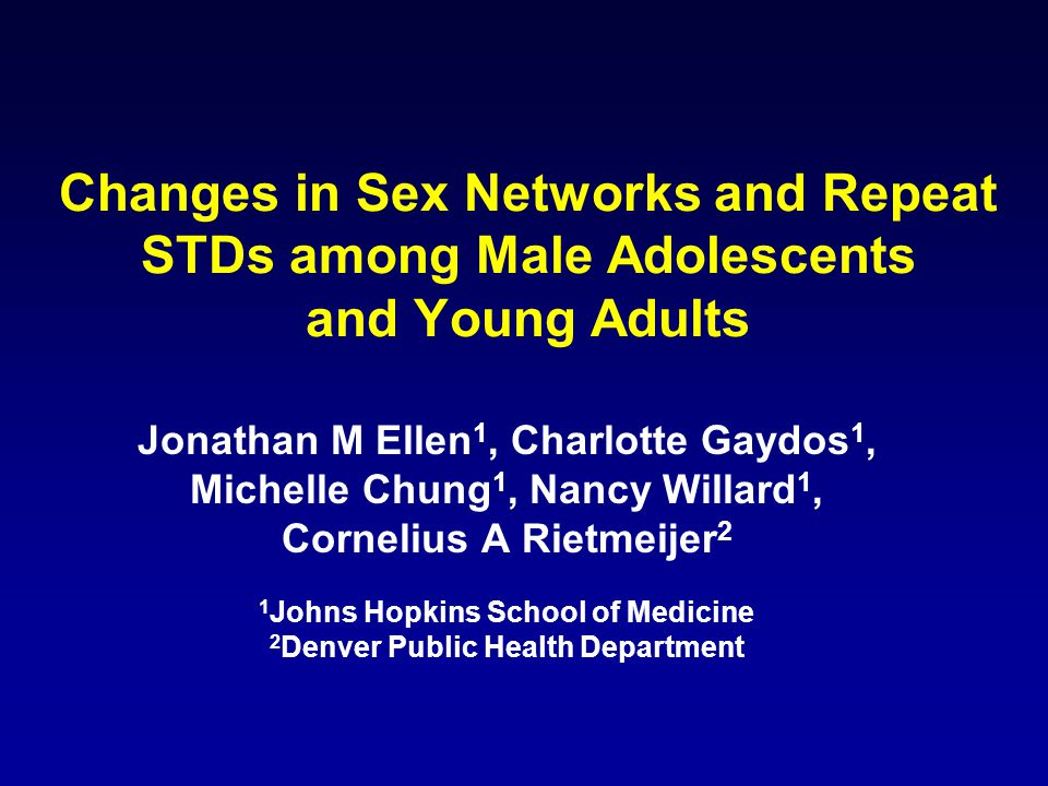Changes in Sex Networks and Repeat STDs among Male Adolescents and Young Adults Jonathan M Ellen 1, Charlotte Gaydos 1, Michelle Chung 1, Nancy Willard 1, Cornelius A Rietmeijer 2 1 Johns Hopkins School of Medicine 2 Denver Public Health Department