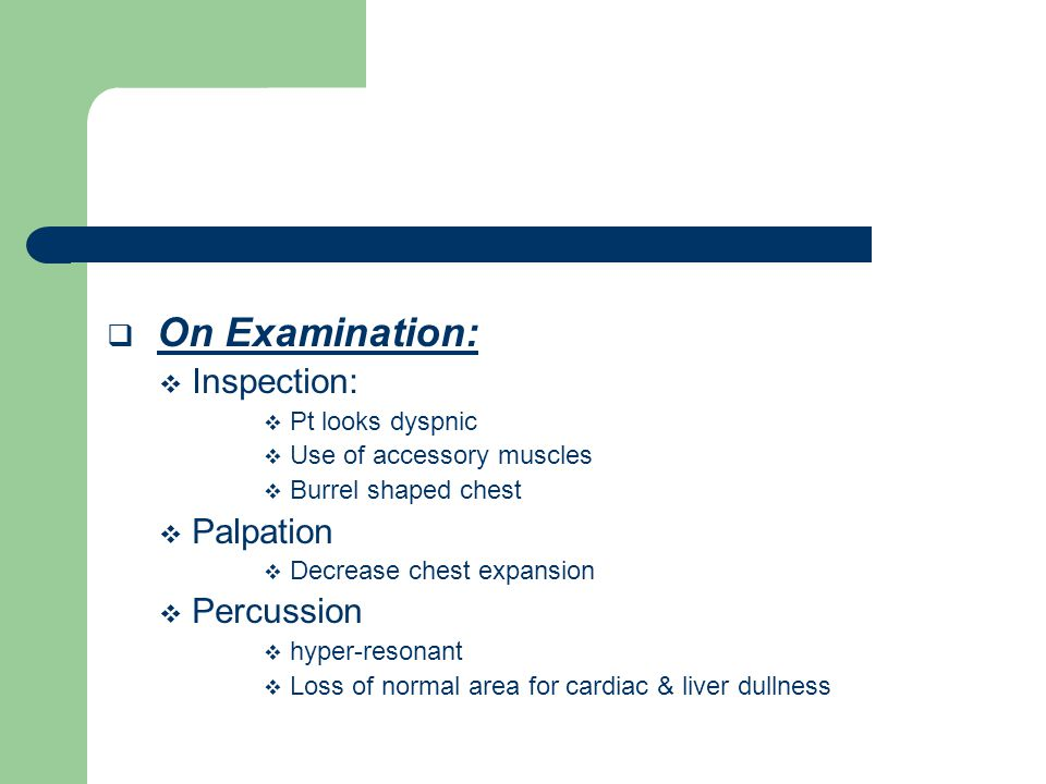  On Examination:  Inspection:  Pt looks dyspnic  Use of accessory muscles  Burrel shaped chest  Palpation  Decrease chest expansion  Percussion  hyper-resonant  Loss of normal area for cardiac & liver dullness