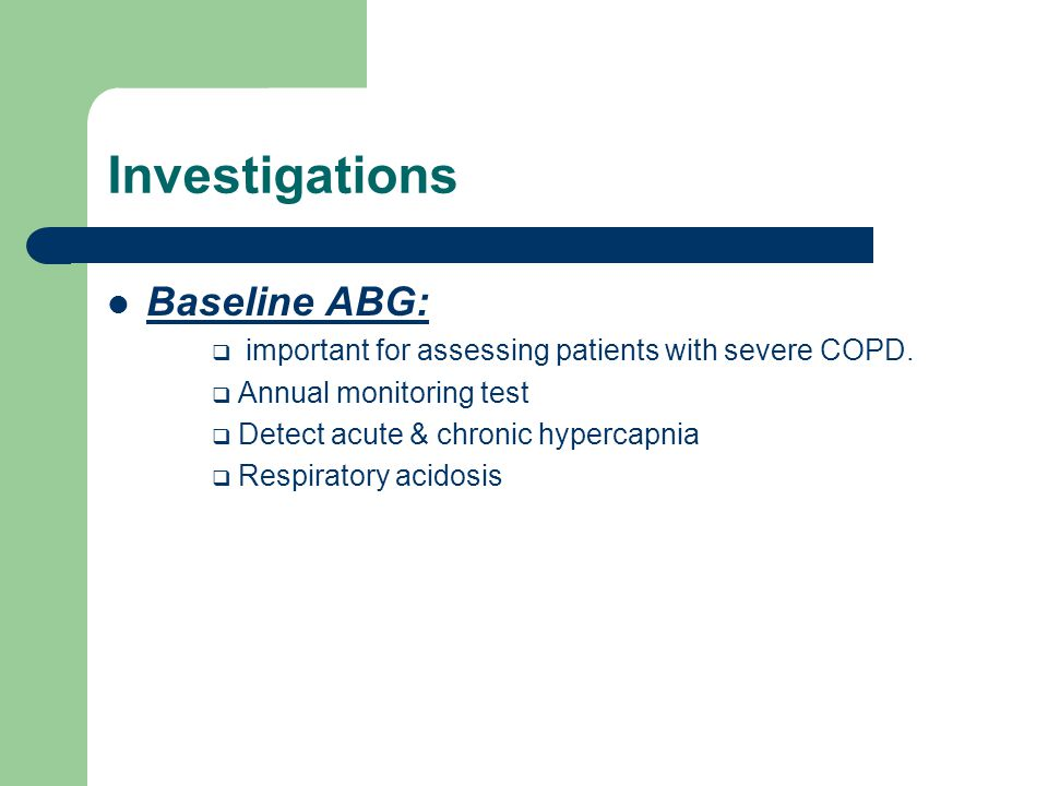 Investigations Baseline ABG:  important for assessing patients with severe COPD.