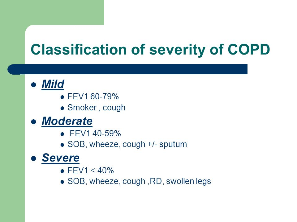 Classification of severity of COPD Mild FEV % Smoker, cough Moderate FEV % SOB, wheeze, cough +/- sputum Severe FEV1 < 40% SOB, wheeze, cough,RD, swollen legs