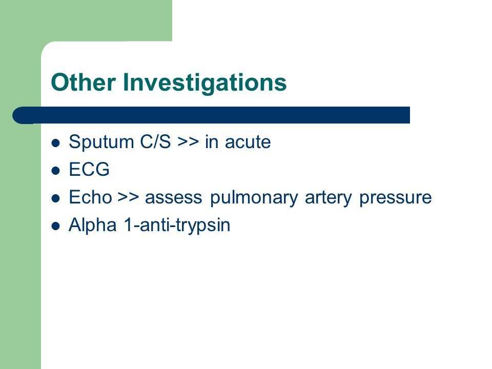 Other Investigations Sputum C/S >> in acute ECG Echo >> assess pulmonary artery pressure Alpha 1-anti-trypsin
