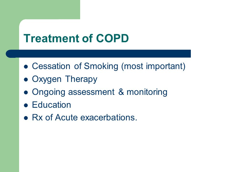 Treatment of COPD Cessation of Smoking (most important) Oxygen Therapy Ongoing assessment & monitoring Education Rx of Acute exacerbations.