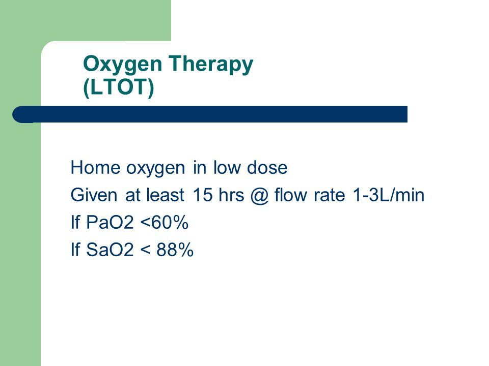 Oxygen Therapy (LTOT) Home oxygen in low dose Given at least 15 flow rate 1-3L/min If PaO2 <60% If SaO2 < 88%