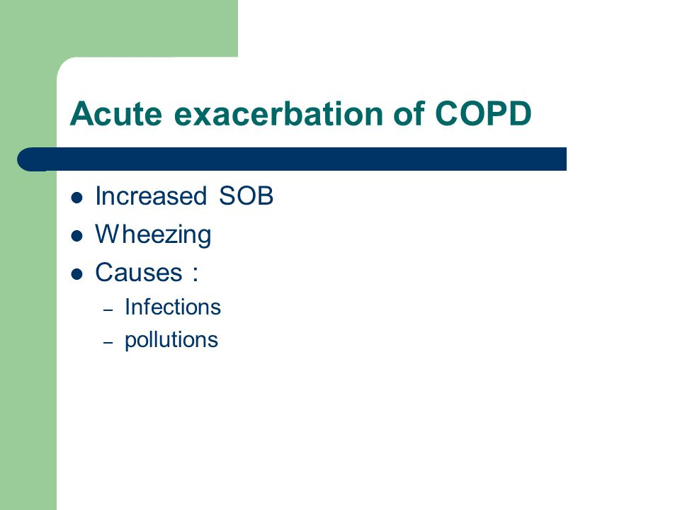 Acute exacerbation of COPD Increased SOB Wheezing Causes : – Infections – pollutions
