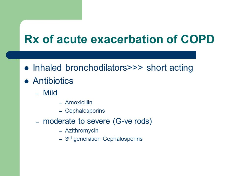 Rx of acute exacerbation of COPD Inhaled bronchodilators>>> short acting Antibiotics – Mild – Amoxicillin – Cephalosporins – moderate to severe (G-ve rods) – Azithromycin – 3 rd generation Cephalosporins