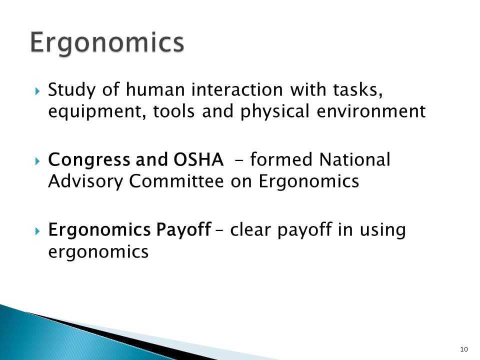  Study of human interaction with tasks, equipment, tools and physical environment  Congress and OSHA - formed National Advisory Committee on Ergonomics  Ergonomics Payoff – clear payoff in using ergonomics 10
