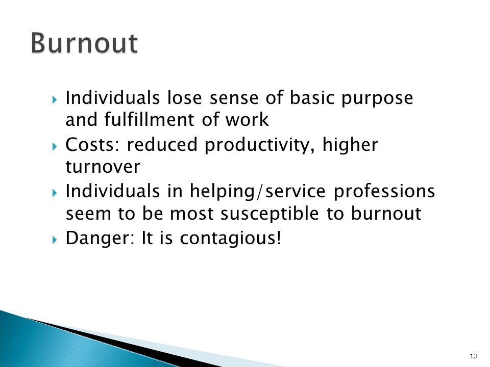  Individuals lose sense of basic purpose and fulfillment of work  Costs: reduced productivity, higher turnover  Individuals in helping/service professions seem to be most susceptible to burnout  Danger: It is contagious.