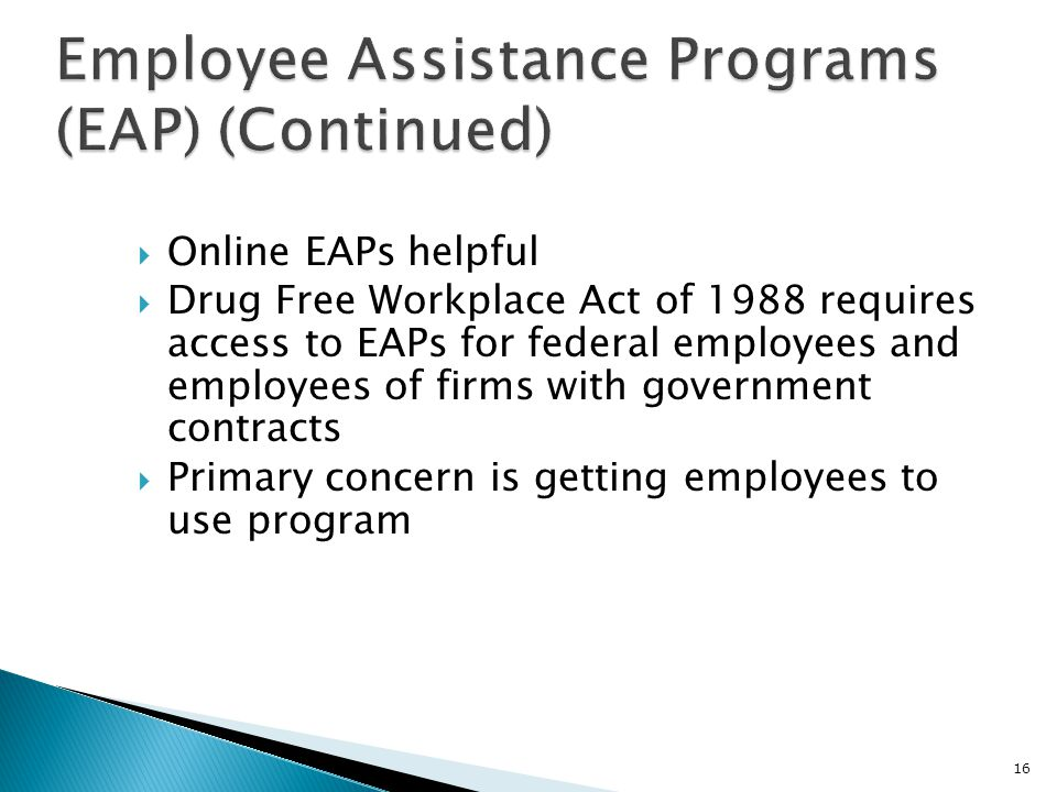  Online EAPs helpful  Drug Free Workplace Act of 1988 requires access to EAPs for federal employees and employees of firms with government contracts  Primary concern is getting employees to use program 16