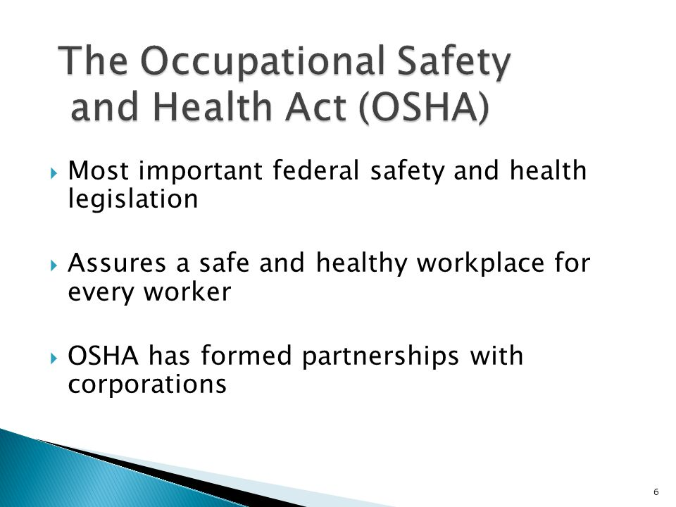  Most important federal safety and health legislation  Assures a safe and healthy workplace for every worker  OSHA has formed partnerships with corporations 6