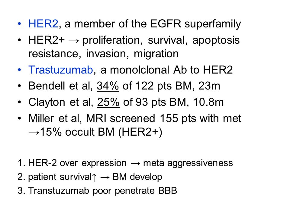 HER2, a member of the EGFR superfamily HER2+ → proliferation, survival, apoptosis resistance, invasion, migration Trastuzumab, a monolclonal Ab to HER2 Bendell et al, 34% of 122 pts BM, 23m Clayton et al, 25% of 93 pts BM, 10.8m Miller et al, MRI screened 155 pts with met →15% occult BM (HER2+) 1.