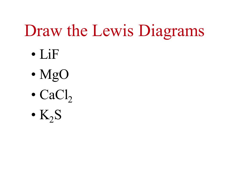 Draw the Lewis Diagrams LiF MgO CaCl 2 K 2 S