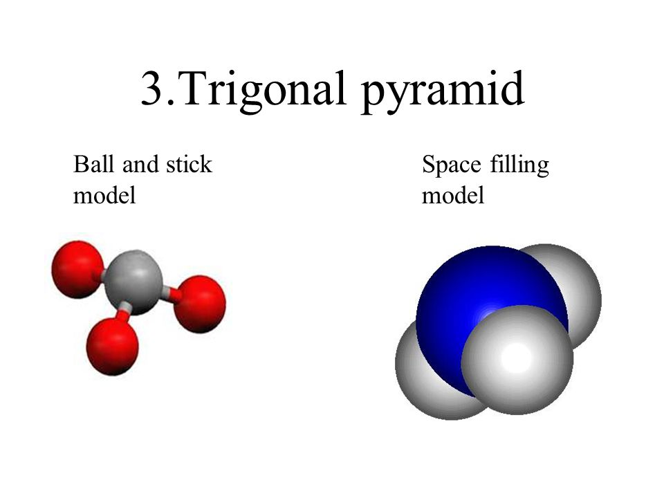 3.Trigonal pyramid Ball and stick model Space filling model