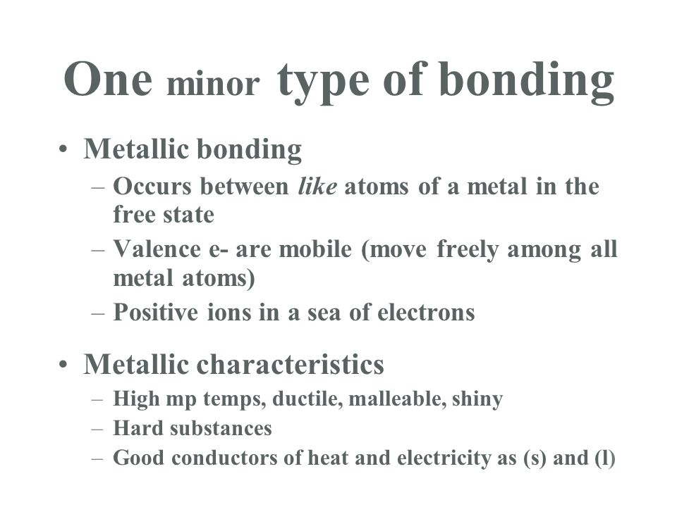 One minor type of bonding Metallic bonding –Occurs between like atoms of a metal in the free state –Valence e- are mobile (move freely among all metal atoms) –Positive ions in a sea of electrons Metallic characteristics –High mp temps, ductile, malleable, shiny –Hard substances –Good conductors of heat and electricity as (s) and (l)