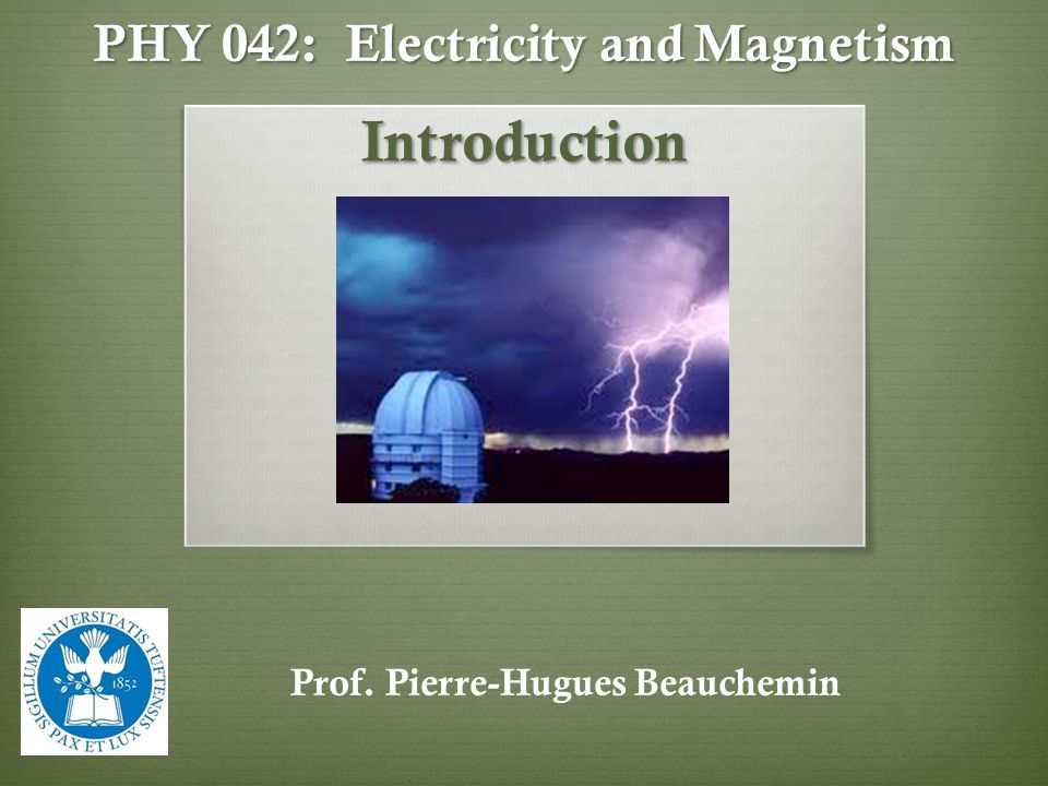 PHY 042: Electricity and Magnetism Introduction Prof. Pierre-Hugues Beauchemin