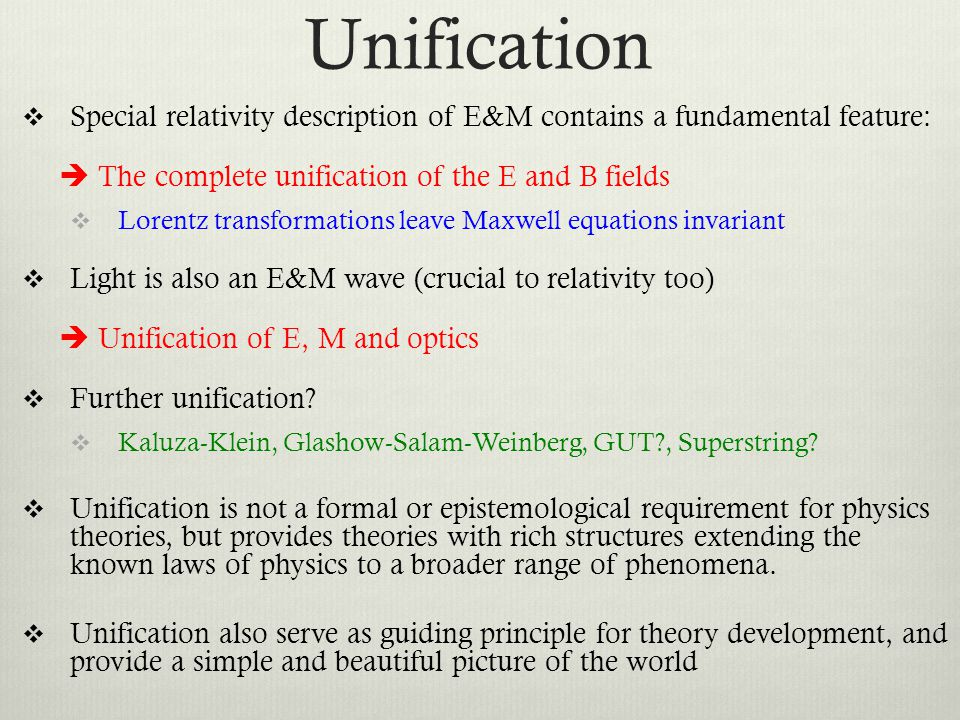 Unification  Special relativity description of E&M contains a fundamental feature:  The complete unification of the E and B fields  Lorentz transformations leave Maxwell equations invariant  Light is also an E&M wave (crucial to relativity too)  Unification of E, M and optics  Further unification.
