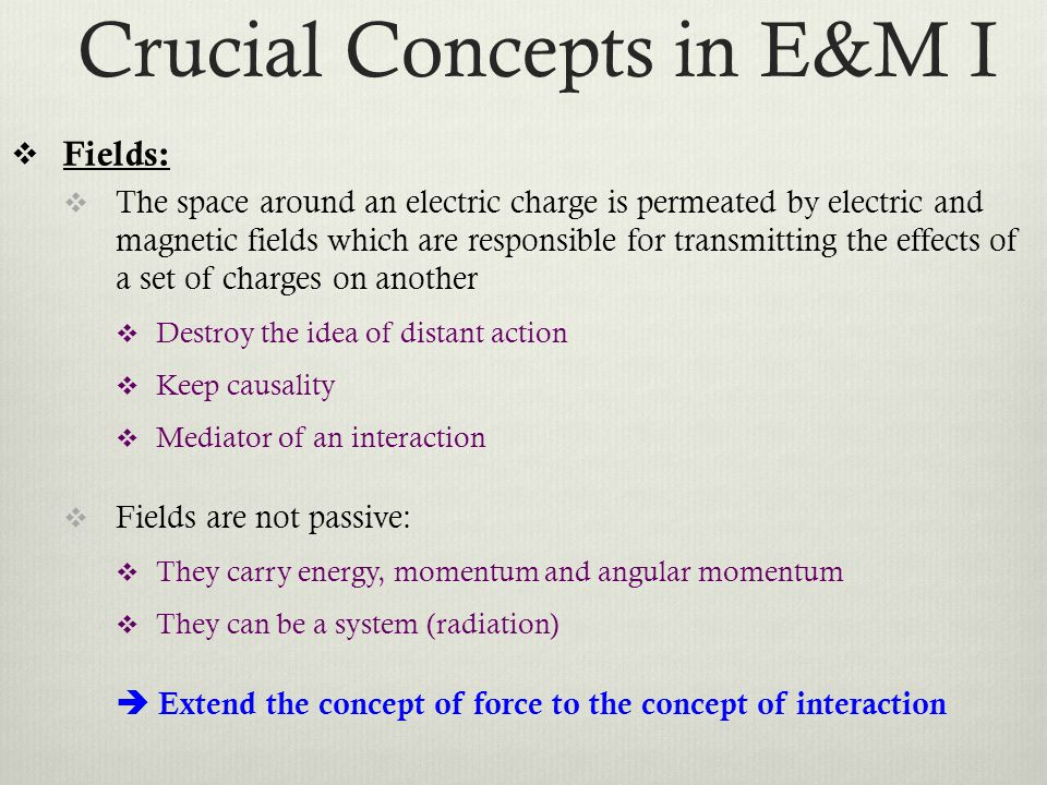 Crucial Concepts in E&M I  Fields:  The space around an electric charge is permeated by electric and magnetic fields which are responsible for transmitting the effects of a set of charges on another  Destroy the idea of distant action  Keep causality  Mediator of an interaction  Fields are not passive:  They carry energy, momentum and angular momentum  They can be a system (radiation)  Extend the concept of force to the concept of interaction