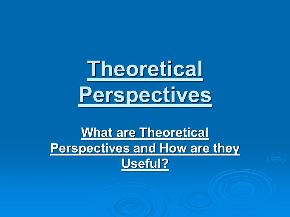 Theoretical Perspectives What are Theoretical Perspectives and How are they Useful