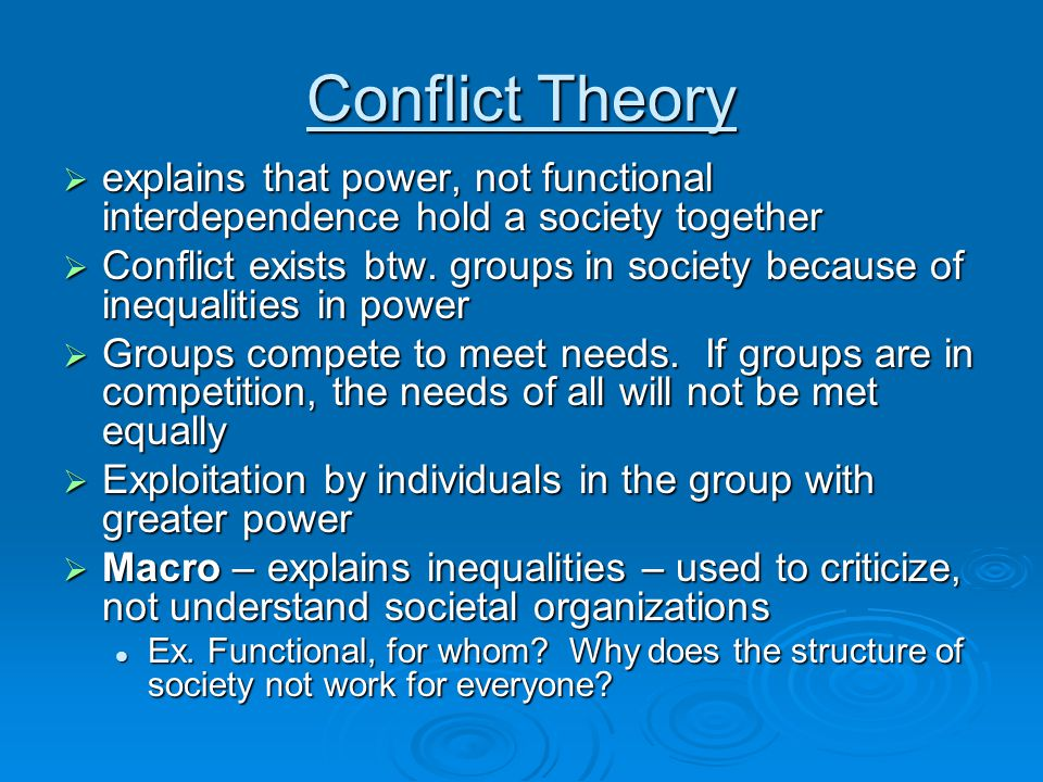 Conflict Theory  explains that power, not functional interdependence hold a society together  Conflict exists btw.