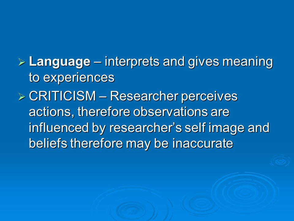  Language – interprets and gives meaning to experiences  CRITICISM – Researcher perceives actions, therefore observations are influenced by researcher's self image and beliefs therefore may be inaccurate