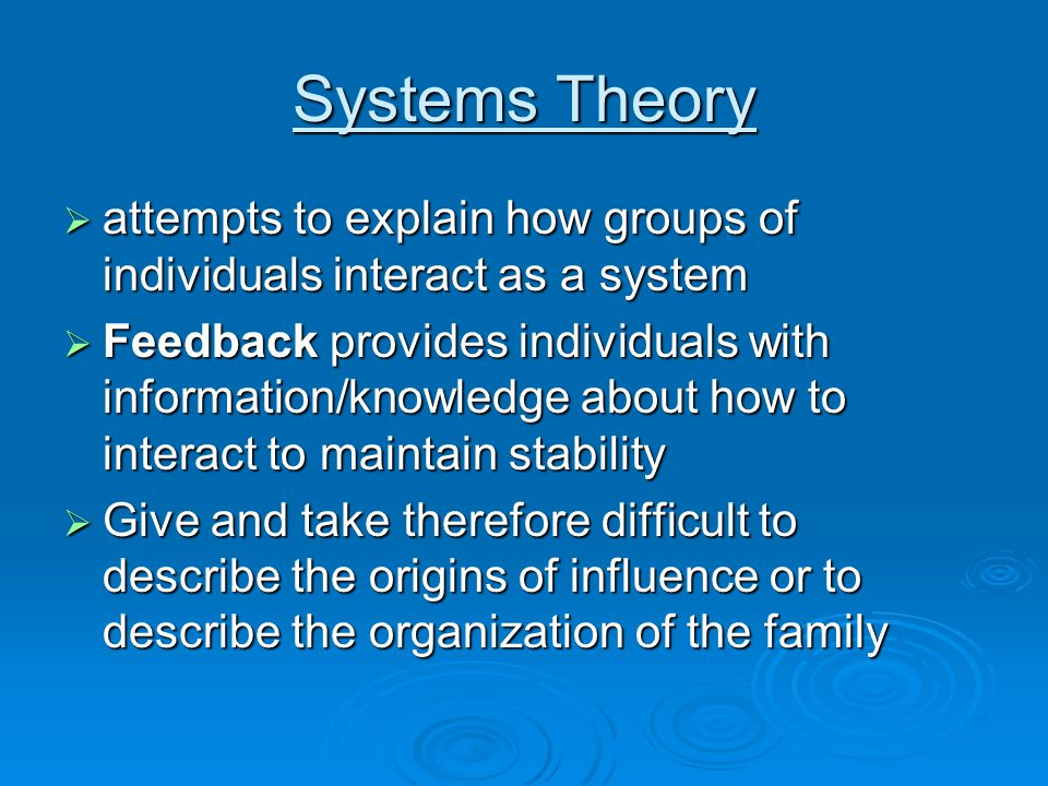 Systems Theory  attempts to explain how groups of individuals interact as a system  Feedback provides individuals with information/knowledge about how to interact to maintain stability  Give and take therefore difficult to describe the origins of influence or to describe the organization of the family