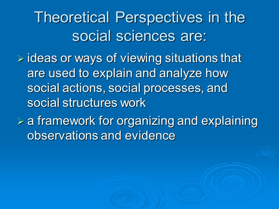 Theoretical Perspectives in the social sciences are:  ideas or ways of viewing situations that are used to explain and analyze how social actions, social processes, and social structures work  a framework for organizing and explaining observations and evidence