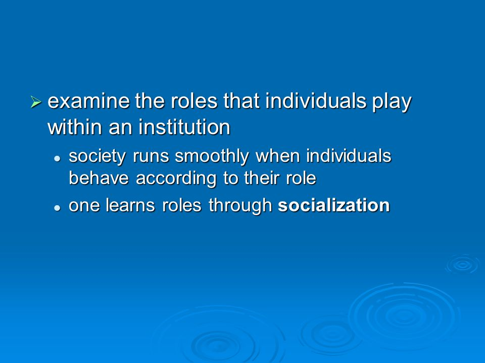  examine the roles that individuals play within an institution society runs smoothly when individuals behave according to their role society runs smoothly when individuals behave according to their role one learns roles through socialization one learns roles through socialization