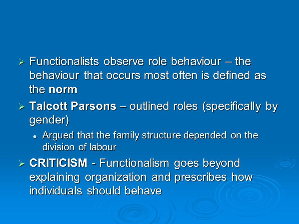  Functionalists observe role behaviour – the behaviour that occurs most often is defined as the norm  Talcott Parsons – outlined roles (specifically by gender) Argued that the family structure depended on the division of labour Argued that the family structure depended on the division of labour  CRITICISM - Functionalism goes beyond explaining organization and prescribes how individuals should behave