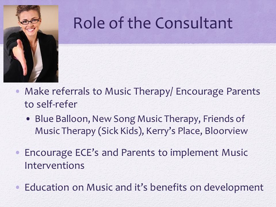 Role of the Consultant Make referrals to Music Therapy/ Encourage Parents to self-refer Blue Balloon, New Song Music Therapy, Friends of Music Therapy (Sick Kids), Kerry's Place, Bloorview Encourage ECE's and Parents to implement Music Interventions Education on Music and it's benefits on development