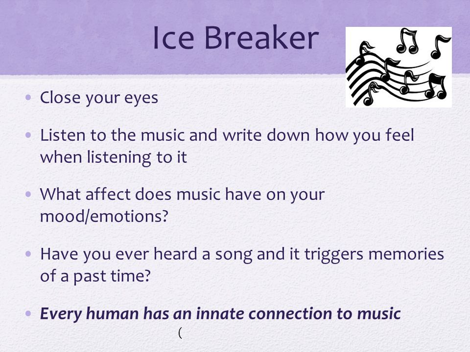 Ice Breaker Close your eyes Listen to the music and write down how you feel when listening to it What affect does music have on your mood/emotions.