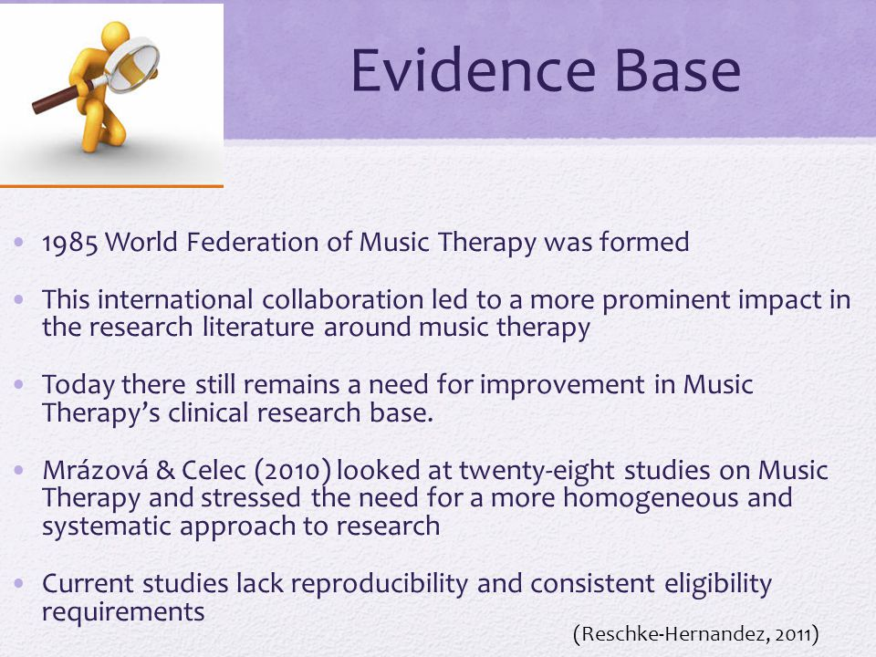 Evidence Base 1985 World Federation of Music Therapy was formed This international collaboration led to a more prominent impact in the research literature around music therapy Today there still remains a need for improvement in Music Therapy's clinical research base.