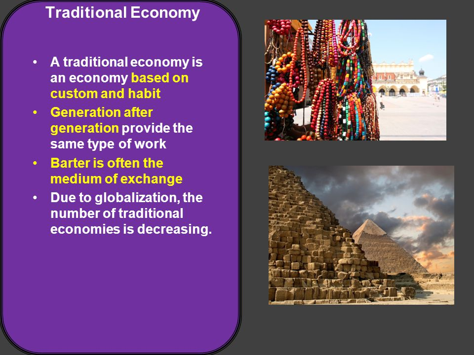 Traditional Economy A traditional economy is an economy based on custom and habit Generation after generation provide the same type of work Barter is often the medium of exchange Due to globalization, the number of traditional economies is decreasing.