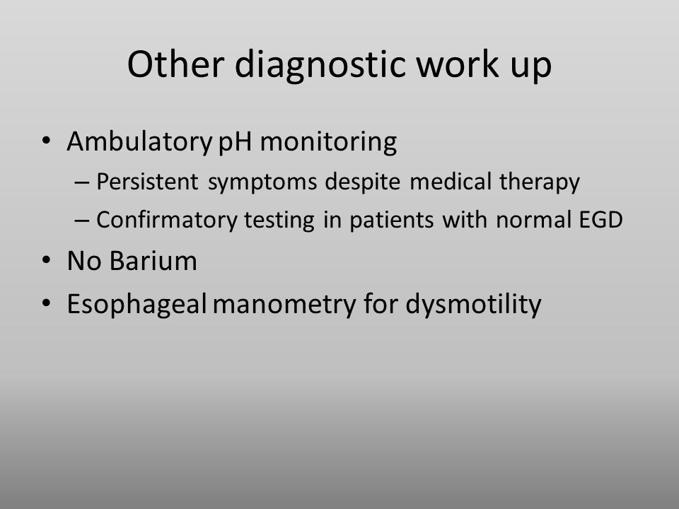 Other diagnostic work up Ambulatory pH monitoring – Persistent symptoms despite medical therapy – Confirmatory testing in patients with normal EGD No Barium Esophageal manometry for dysmotility
