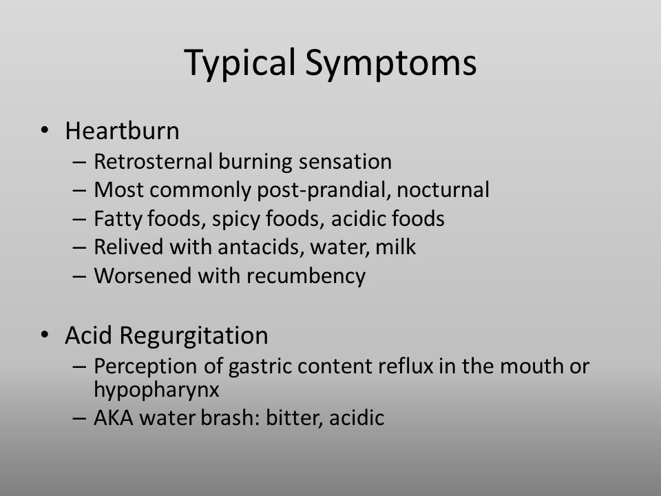 Typical Symptoms Heartburn – Retrosternal burning sensation – Most commonly post-prandial, nocturnal – Fatty foods, spicy foods, acidic foods – Relived with antacids, water, milk – Worsened with recumbency Acid Regurgitation – Perception of gastric content reflux in the mouth or hypopharynx – AKA water brash: bitter, acidic