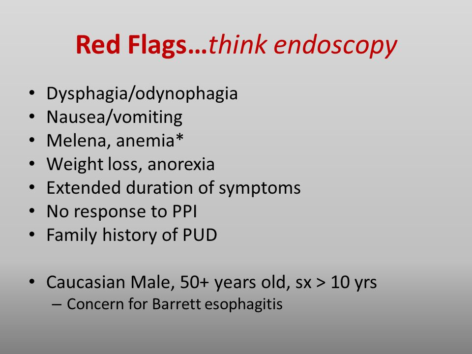 Red Flags…think endoscopy Dysphagia/odynophagia Nausea/vomiting Melena, anemia* Weight loss, anorexia Extended duration of symptoms No response to PPI Family history of PUD Caucasian Male, 50+ years old, sx > 10 yrs – Concern for Barrett esophagitis