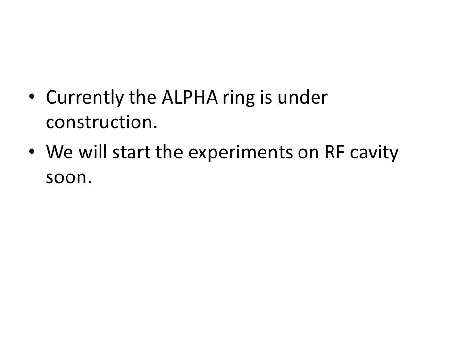 Currently the ALPHA ring is under construction. We will start the experiments on RF cavity soon.
