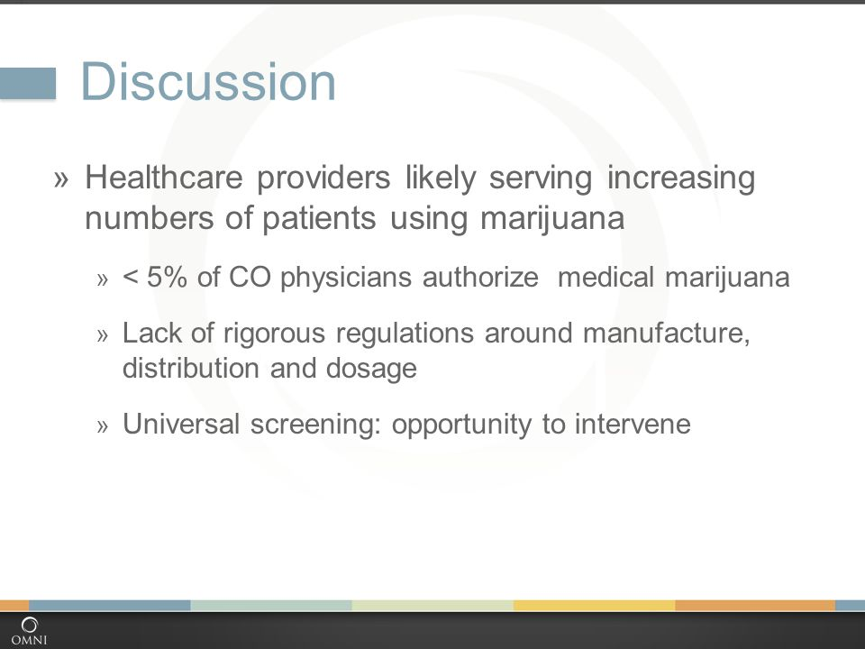 Discussion  Healthcare providers likely serving increasing numbers of patients using marijuana  < 5% of CO physicians authorize medical marijuana  Lack of rigorous regulations around manufacture, distribution and dosage  Universal screening: opportunity to intervene