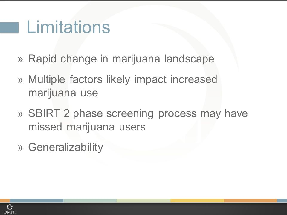 Limitations  Rapid change in marijuana landscape  Multiple factors likely impact increased marijuana use  SBIRT 2 phase screening process may have missed marijuana users  Generalizability