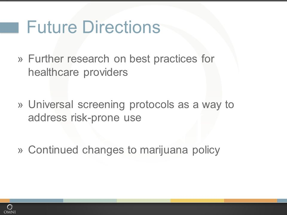Future Directions  Further research on best practices for healthcare providers  Universal screening protocols as a way to address risk-prone use  Continued changes to marijuana policy