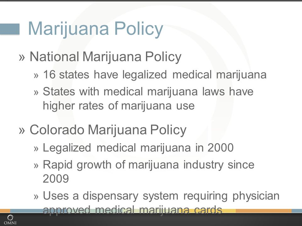 Marijuana Policy  National Marijuana Policy  16 states have legalized medical marijuana  States with medical marijuana laws have higher rates of marijuana use  Colorado Marijuana Policy  Legalized medical marijuana in 2000  Rapid growth of marijuana industry since 2009  Uses a dispensary system requiring physician approved medical marijuana cards