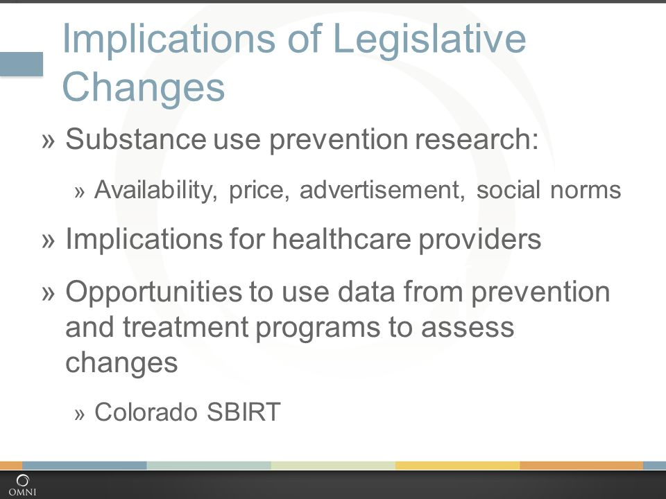 Implications of Legislative Changes  Substance use prevention research:  Availability, price, advertisement, social norms  Implications for healthcare providers  Opportunities to use data from prevention and treatment programs to assess changes  Colorado SBIRT