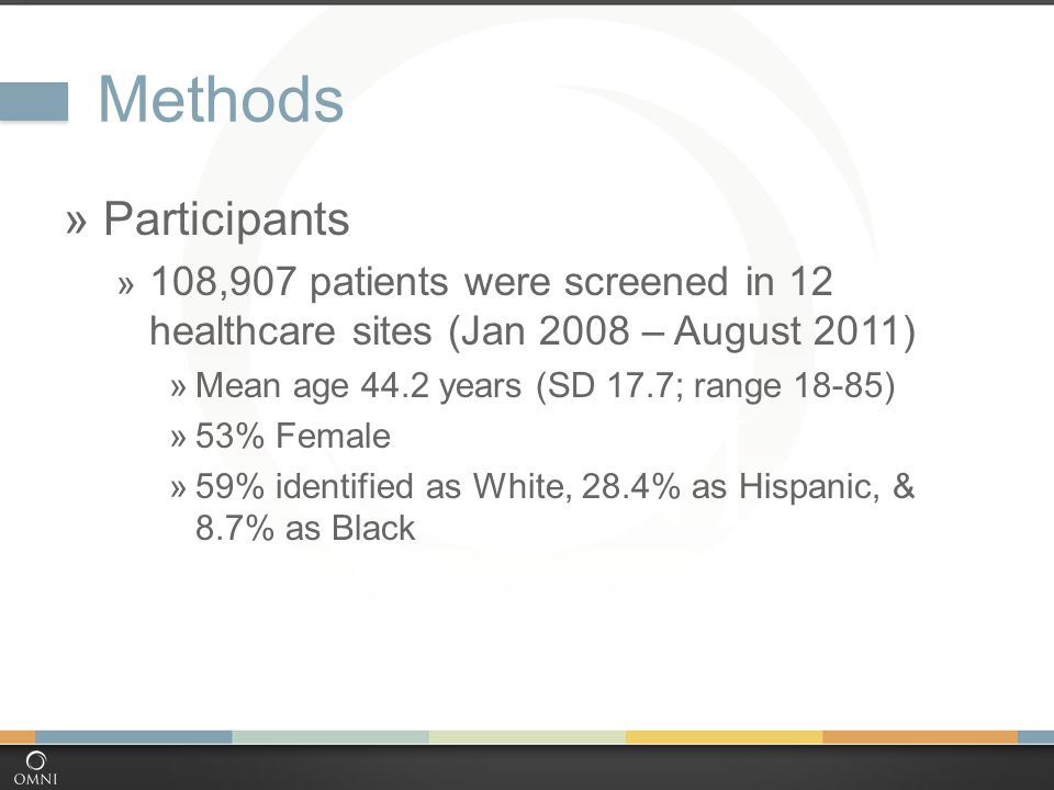 Methods  Participants  108,907 patients were screened in 12 healthcare sites (Jan 2008 – August 2011)  Mean age 44.2 years (SD 17.7; range 18-85)  53% Female  59% identified as White, 28.4% as Hispanic, & 8.7% as Black