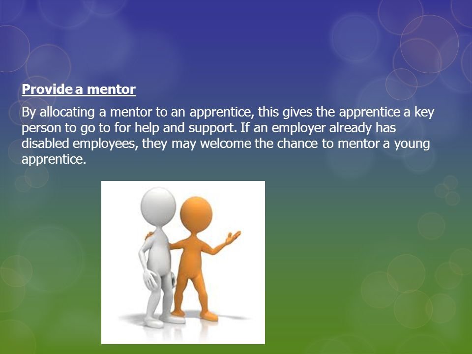 Provide a mentor By allocating a mentor to an apprentice, this gives the apprentice a key person to go to for help and support.