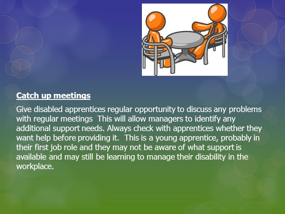 Catch up meetings Give disabled apprentices regular opportunity to discuss any problems with regular meetings This will allow managers to identify any additional support needs.