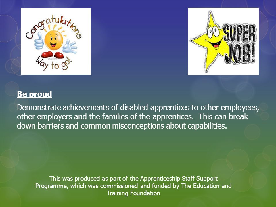Be proud Demonstrate achievements of disabled apprentices to other employees, other employers and the families of the apprentices.