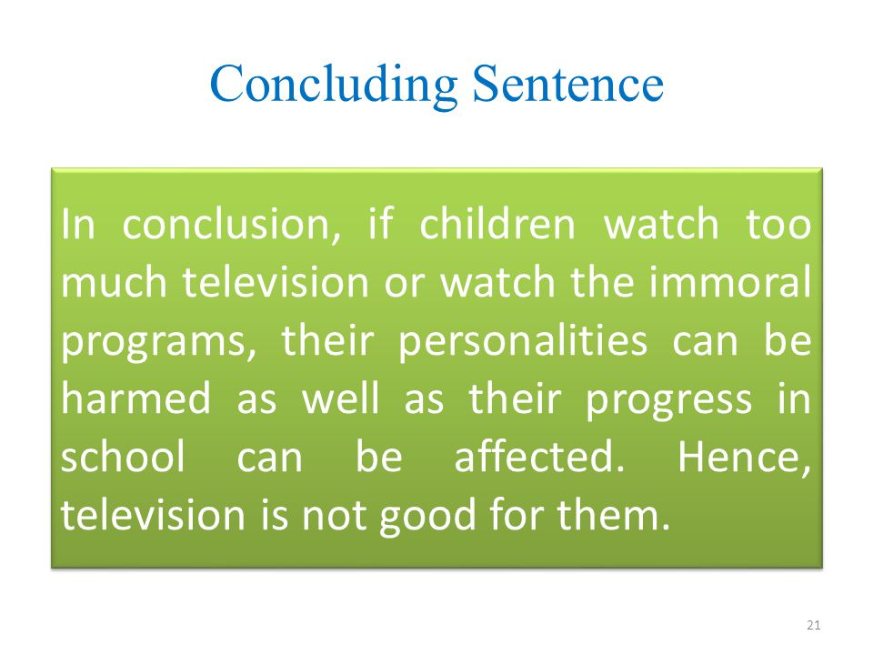 Concluding Sentence In conclusion, if children watch too much television or watch the immoral programs, their personalities can be harmed as well as their progress in school can be affected.