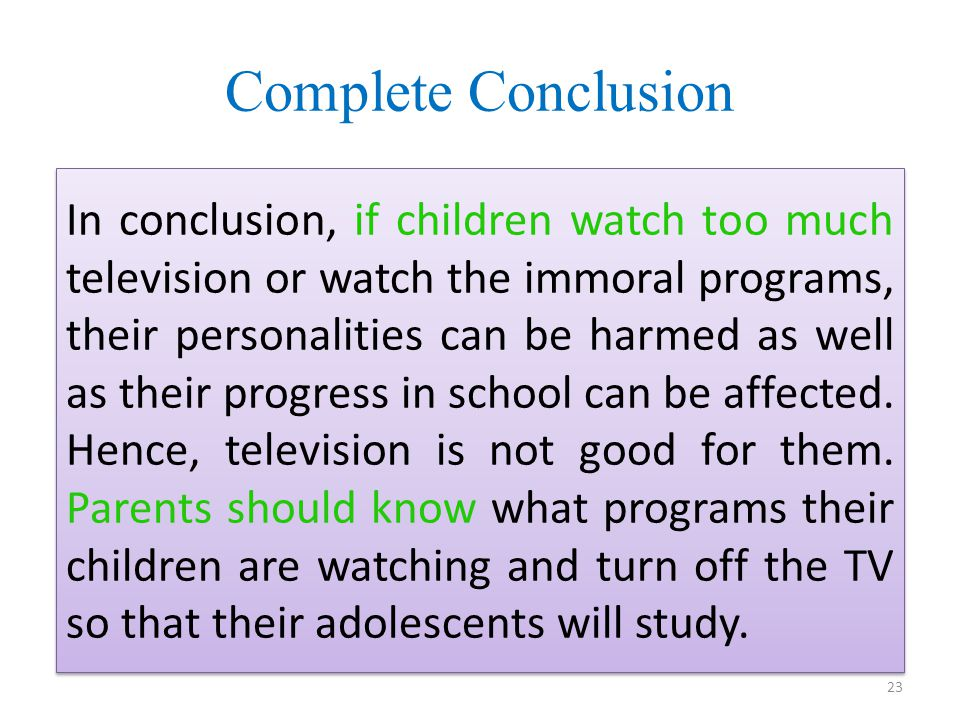 Complete Conclusion In conclusion, if children watch too much television or watch the immoral programs, their personalities can be harmed as well as their progress in school can be affected.