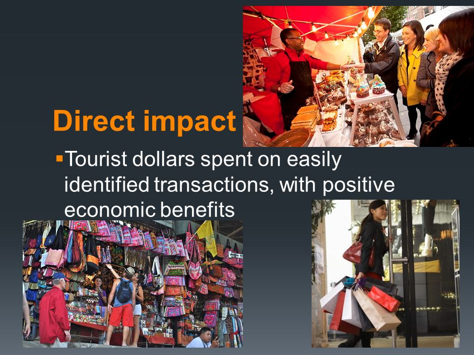 Direct impact  Tourist dollars spent on easily identified transactions, with positive economic benefits