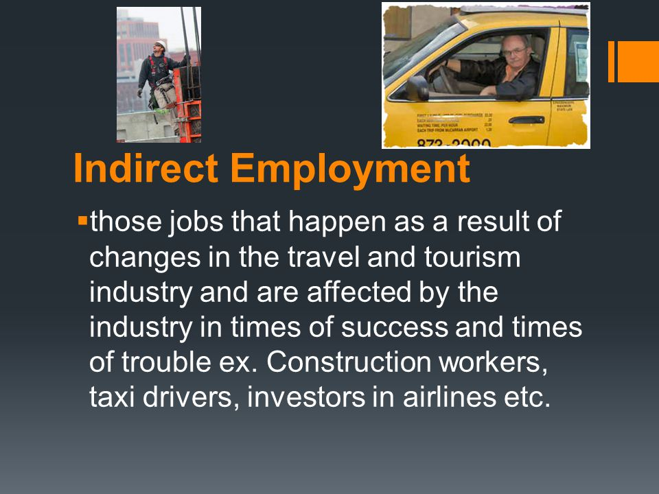 Indirect Employment  those jobs that happen as a result of changes in the travel and tourism industry and are affected by the industry in times of success and times of trouble ex.